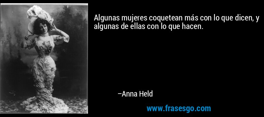 Algunas mujeres coquetean más con lo que dicen, y algunas de ellas con lo que hacen. – Anna Held