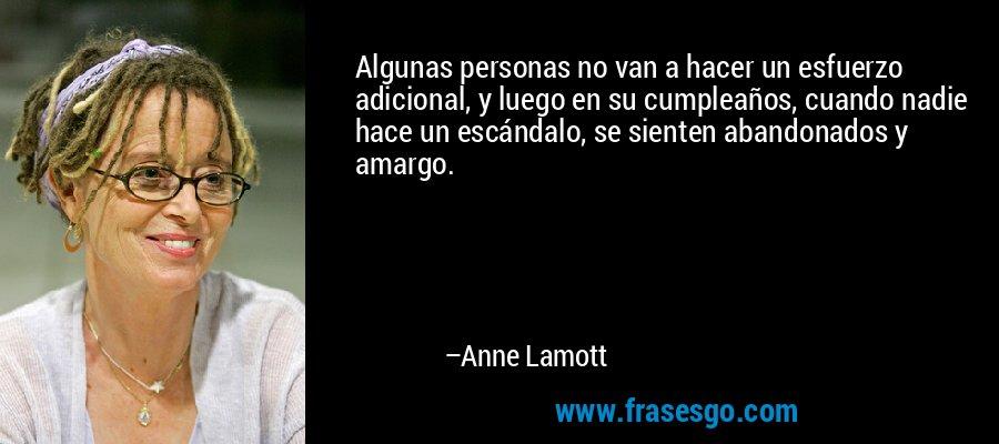 Algunas personas no van a hacer un esfuerzo adicional, y luego en su cumpleaños, cuando nadie hace un escándalo, se sienten abandonados y amargo. – Anne Lamott