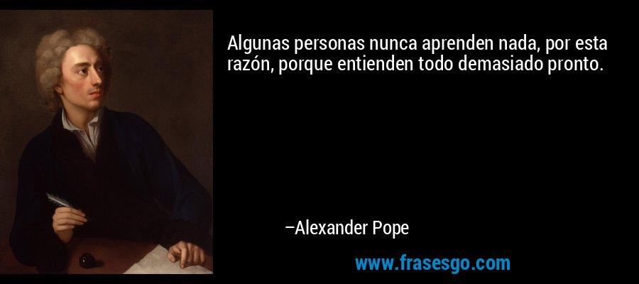 Algunas personas nunca aprenden nada, por esta razón, porque entienden todo demasiado pronto. – Alexander Pope