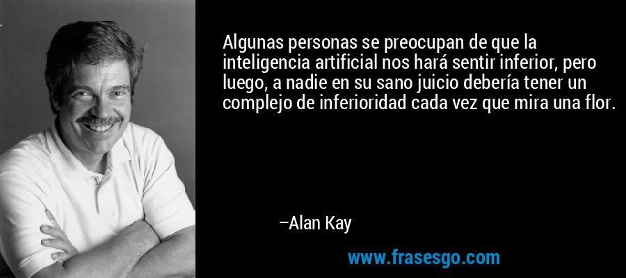 Algunas personas se preocupan de que la inteligencia artificial nos hará sentir inferior, pero luego, a nadie en su sano juicio debería tener un complejo de inferioridad cada vez que mira una flor. – Alan Kay