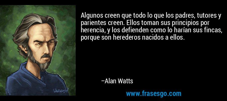 Algunos creen que todo lo que los padres, tutores y parientes creen. Ellos toman sus principios por herencia, y los defienden como lo harían sus fincas, porque son herederos nacidos a ellos. – Alan Watts