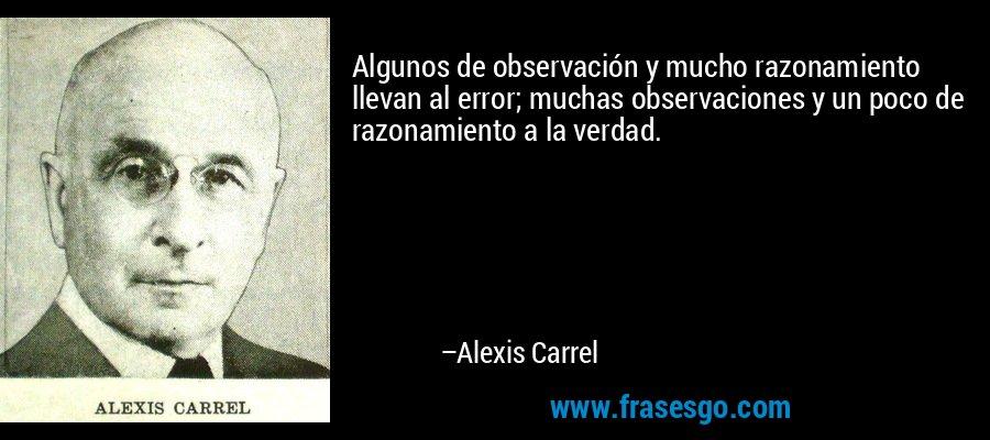 Algunos de observación y mucho razonamiento llevan al error; muchas observaciones y un poco de razonamiento a la verdad. – Alexis Carrel
