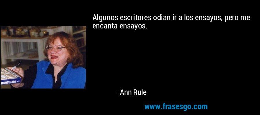 Algunos escritores odian ir a los ensayos, pero me encanta ensayos. – Ann Rule