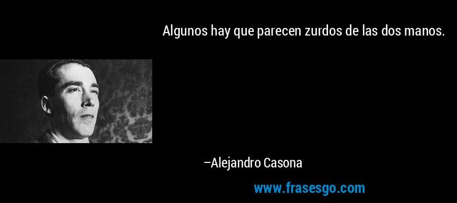 Algunos hay que parecen zurdos de las dos manos. – Alejandro Casona
