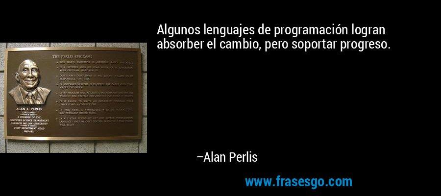 Algunos lenguajes de programación logran absorber el cambio, pero soportar progreso. – Alan Perlis