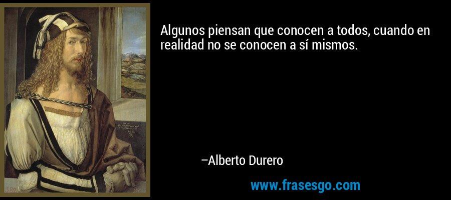 Algunos piensan que conocen a todos, cuando en realidad no se conocen a sí mismos. – Alberto Durero
