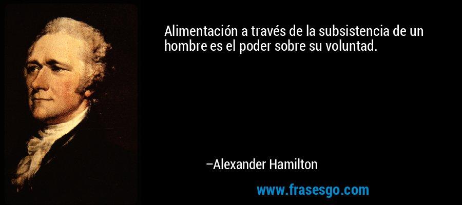 Alimentación a través de la subsistencia de un hombre es el poder sobre su voluntad. – Alexander Hamilton