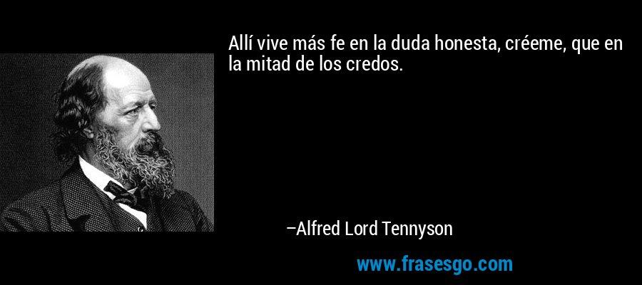 Allí vive más fe en la duda honesta, créeme, que en la mitad de los credos. – Alfred Lord Tennyson