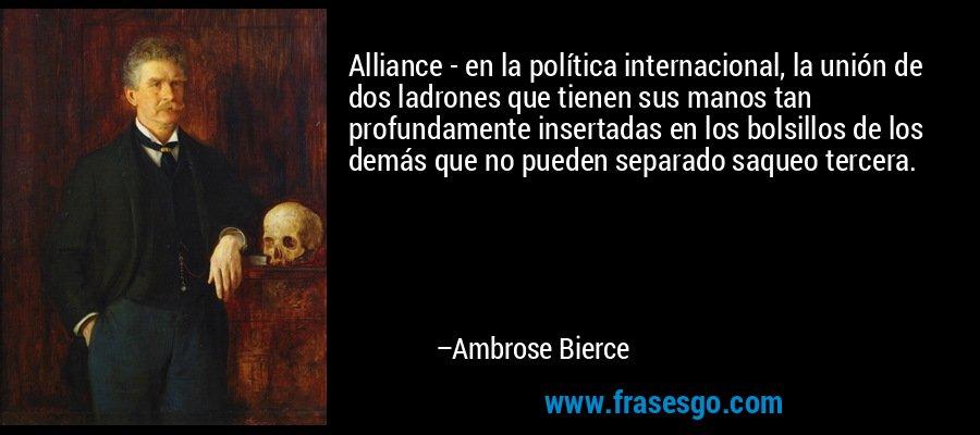 Alliance - en la política internacional, la unión de dos ladrones que tienen sus manos tan profundamente insertadas en los bolsillos de los demás que no pueden separado saqueo tercera. – Ambrose Bierce