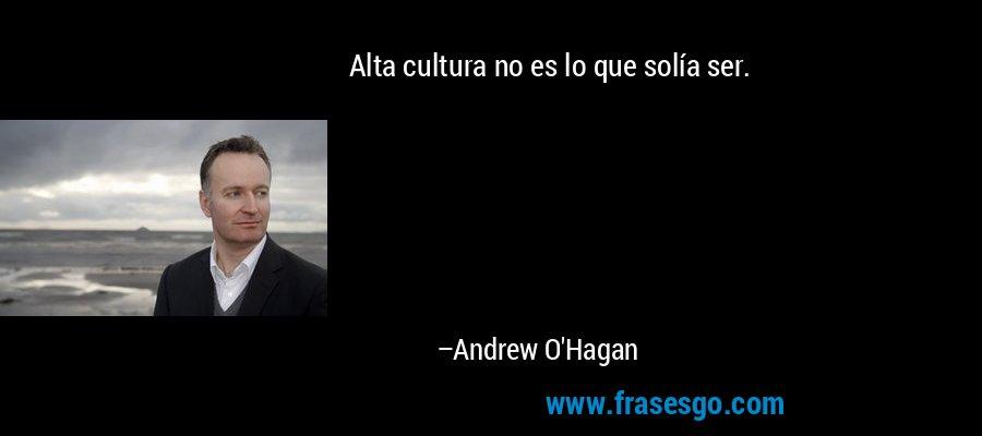 Alta cultura no es lo que solía ser. – Andrew O'Hagan
