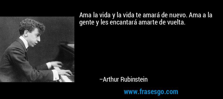 Ama la vida y la vida te amará de nuevo. Ama a la gente y les encantará amarte de vuelta. – Arthur Rubinstein