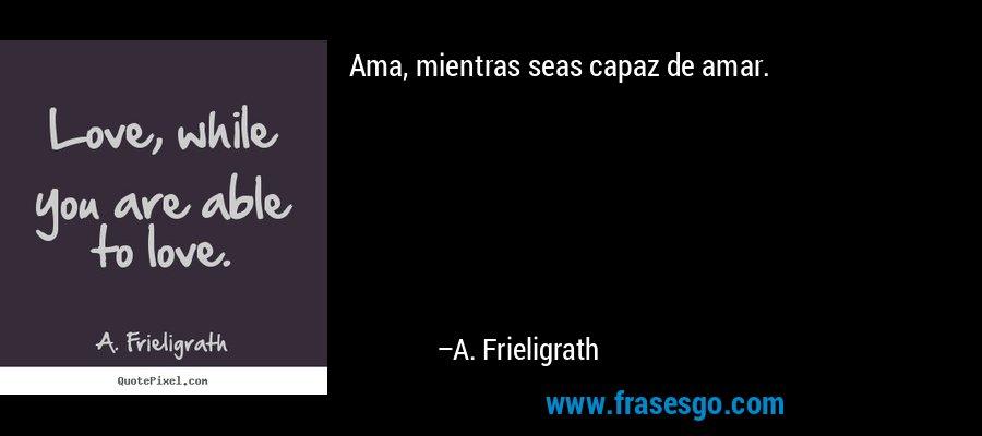 Ama, mientras seas capaz de amar. – A. Frieligrath