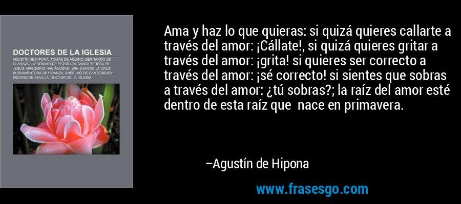 Ama y haz lo que quieras: si quizá quieres callarte a través del amor: ¡Cállate!, si quizá quieres gritar a través del amor: ¡grita! si quieres ser correcto a través del amor: ¡sé correcto! si sientes que sobras a través del amor: ¿tú sobras?; la raíz del amor esté dentro de esta raíz que  nace en primavera. – Agustín de Hipona