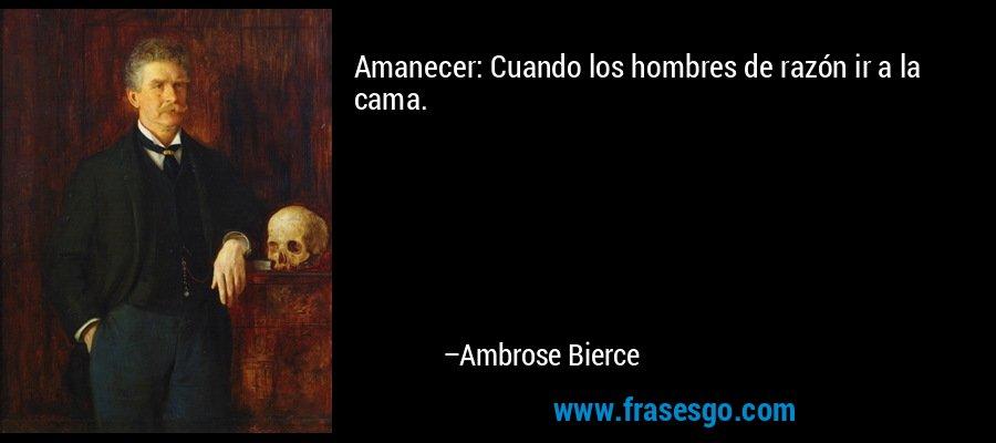 Amanecer: Cuando los hombres de razón ir a la cama. – Ambrose Bierce