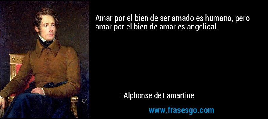 Amar por el bien de ser amado es humano, pero amar por el bien de amar es angelical. – Alphonse de Lamartine