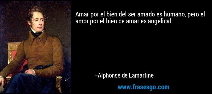 Amar por el bien del ser amado es humano, pero el amor por el bien de amar es angelical. – Alphonse de Lamartine