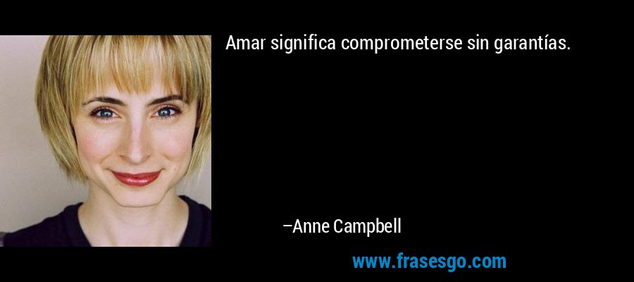 Amar significa comprometerse sin garantías. – Anne Campbell