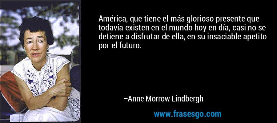 América, que tiene el más glorioso presente que todavía existen en el mundo hoy en día, casi no se detiene a disfrutar de ella, en su insaciable apetito por el futuro. – Anne Morrow Lindbergh