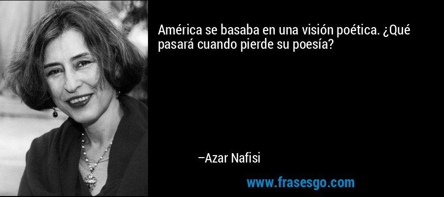 América se basaba en una visión poética. ¿Qué pasará cuando pierde su poesía? – Azar Nafisi