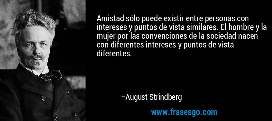 Amistad sólo puede existir entre personas con intereses y puntos de vista similares. El hombre y la mujer por las convenciones de la sociedad nacen con diferentes intereses y puntos de vista diferentes. – August Strindberg
