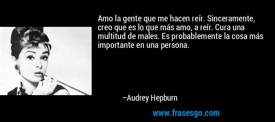 Amo la gente que me hacen reír. Sinceramente, creo que es lo que más amo, a reír. Cura una multitud de males. Es probablemente la cosa más importante en una persona. – Audrey Hepburn