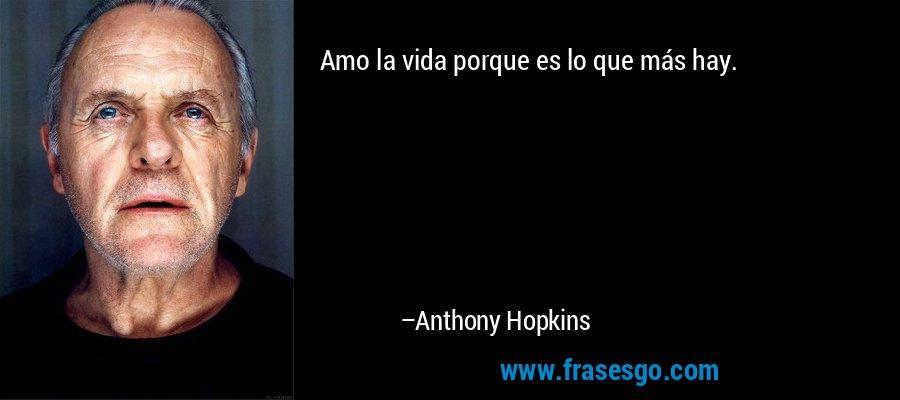 Amo la vida porque es lo que más hay. – Anthony Hopkins