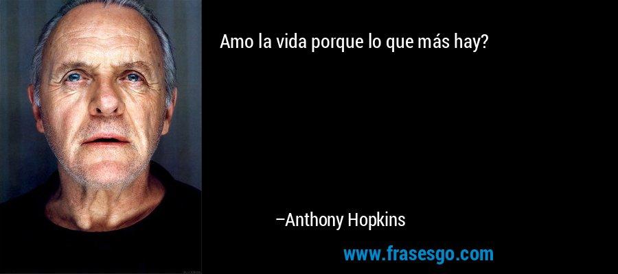 Amo la vida porque lo que más hay? – Anthony Hopkins