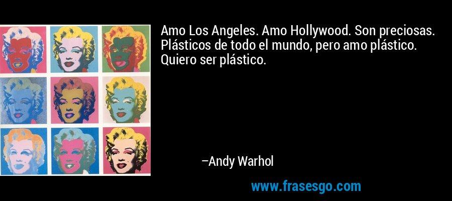 Amo Los Angeles. Amo Hollywood. Son preciosas. Plásticos de todo el mundo, pero amo plástico. Quiero ser plástico. – Andy Warhol