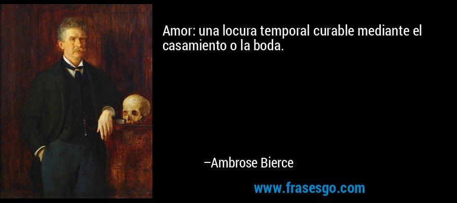 Amor: una locura temporal curable mediante el casamiento o la boda. – Ambrose Bierce