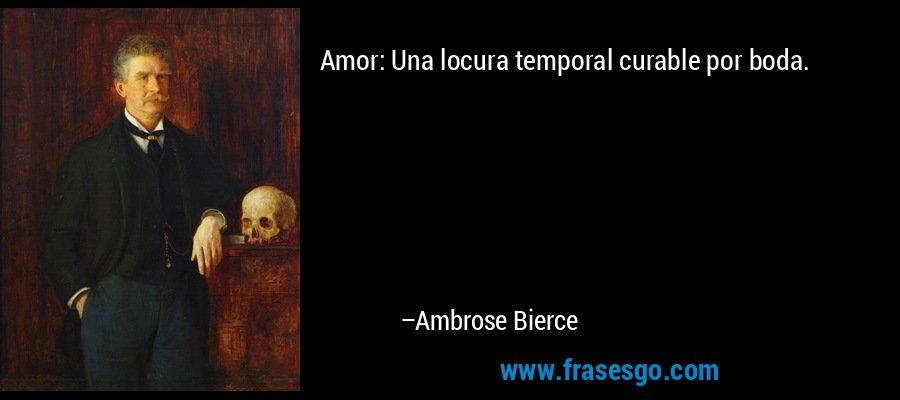 Amor: Una locura temporal curable por boda. – Ambrose Bierce