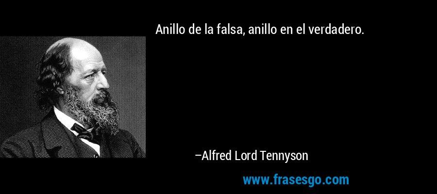 Anillo de la falsa, anillo en el verdadero. – Alfred Lord Tennyson