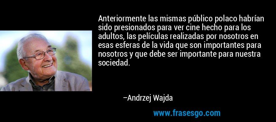 Anteriormente las mismas público polaco habrían sido presionados para ver cine hecho para los adultos, las películas realizadas por nosotros en esas esferas de la vida que son importantes para nosotros y que debe ser importante para nuestra sociedad. – Andrzej Wajda