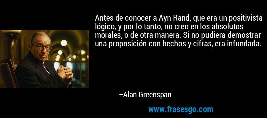 Antes de conocer a Ayn Rand, que era un positivista lógico, y por lo tanto, no creo en los absolutos morales, o de otra manera. Si no pudiera demostrar una proposición con hechos y cifras, era infundada. – Alan Greenspan