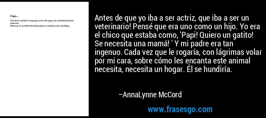 Antes de que yo iba a ser actriz, que iba a ser un veterinario! Pensé que era uno como un hijo. Yo era el chico que estaba como, 'Papi! Quiero un gatito! Se necesita una mamá! ' Y mi padre era tan ingenuo. Cada vez que le rogaría, con lágrimas volar por mi cara, sobre cómo les encanta este animal necesita, necesita un hogar. Él se hundiría. – AnnaLynne McCord