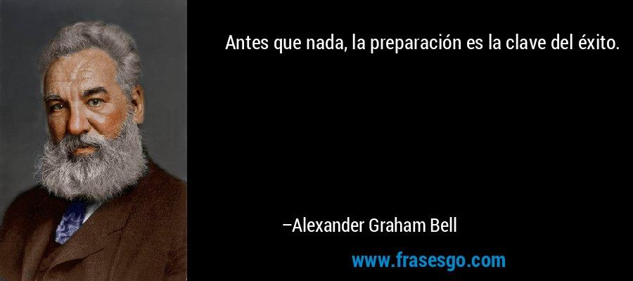 Antes que nada, la preparación es la clave del éxito. – Alexander Graham Bell