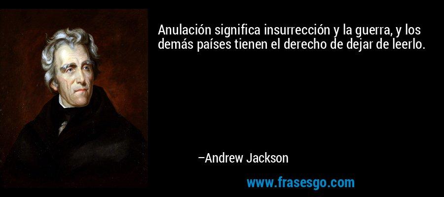 Anulación significa insurrección y la guerra, y los demás países tienen el derecho de dejar de leerlo. – Andrew Jackson