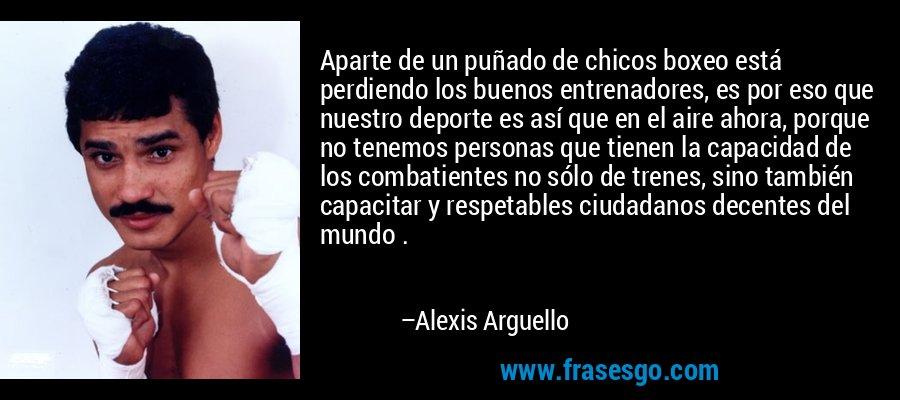 Aparte de un puñado de chicos boxeo está perdiendo los buenos entrenadores, es por eso que nuestro deporte es así que en el aire ahora, porque no tenemos personas que tienen la capacidad de los combatientes no sólo de trenes, sino también capacitar y respetables ciudadanos decentes del mundo . – Alexis Arguello