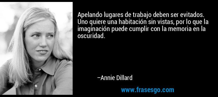 Apelando lugares de trabajo deben ser evitados. Uno quiere una habitación sin vistas, por lo que la imaginación puede cumplir con la memoria en la oscuridad. – Annie Dillard