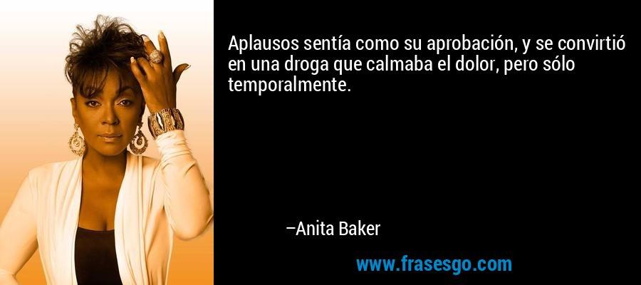 Aplausos sentía como su aprobación, y se convirtió en una droga que calmaba el dolor, pero sólo temporalmente. – Anita Baker