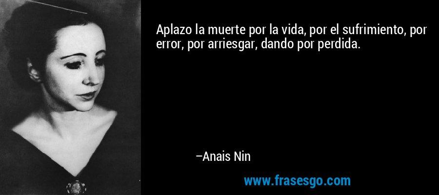 Aplazo la muerte por la vida, por el sufrimiento, por error, por arriesgar, dando por perdida. – Anais Nin