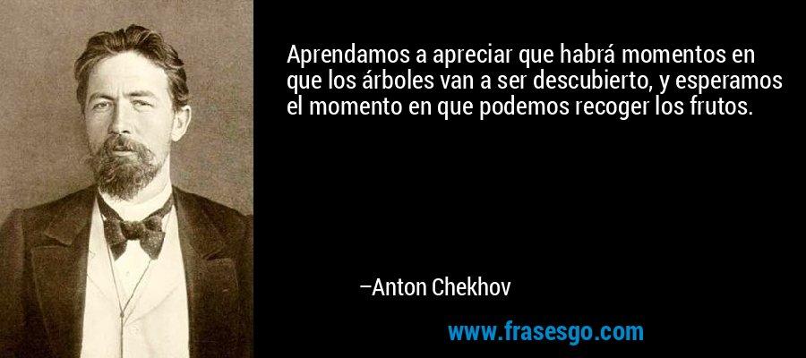 Aprendamos a apreciar que habrá momentos en que los árboles van a ser descubierto, y esperamos el momento en que podemos recoger los frutos. – Anton Chekhov