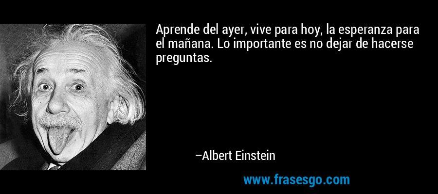 Aprende del ayer, vive para hoy, la esperanza para el mañana. Lo importante es no dejar de hacerse preguntas. – Albert Einstein
