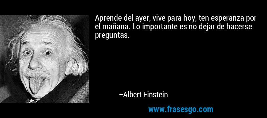 Aprende del ayer, vive para hoy, ten esperanza por el mañana. Lo importante es no dejar de hacerse preguntas. – Albert Einstein