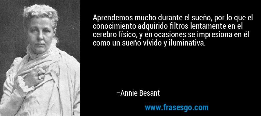 Aprendemos mucho durante el sueño, por lo que el conocimiento adquirido filtros lentamente en el cerebro físico, y en ocasiones se impresiona en él como un sueño vívido y iluminativa. – Annie Besant