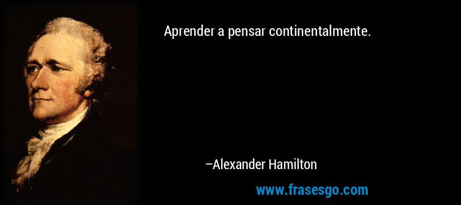 Aprender a pensar continentalmente. – Alexander Hamilton