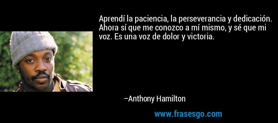 Aprendí la paciencia, la perseverancia y dedicación. Ahora sí que me conozco a mí mismo, y sé que mi voz. Es una voz de dolor y victoria. – Anthony Hamilton
