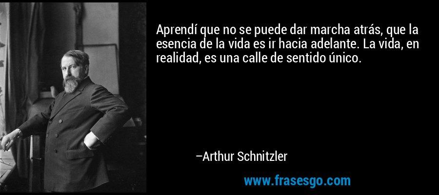 Aprendí que no se puede dar marcha atrás, que la esencia de la vida es ir hacia adelante. La vida, en realidad, es una calle de sentido único. – Arthur Schnitzler