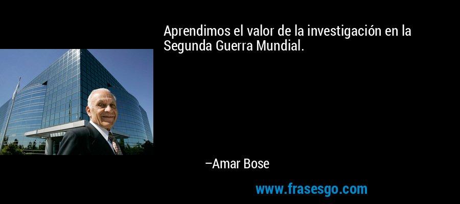 Aprendimos el valor de la investigación en la Segunda Guerra Mundial. – Amar Bose