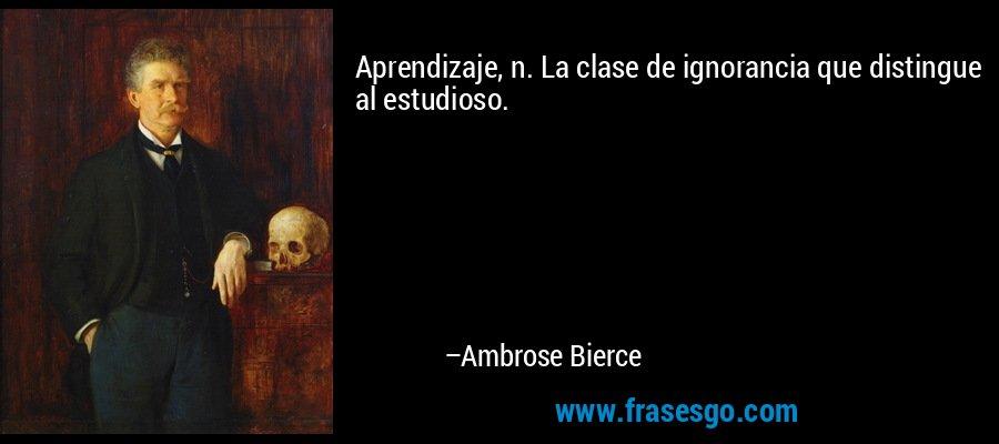 Aprendizaje, n. La clase de ignorancia que distingue al estudioso. – Ambrose Bierce