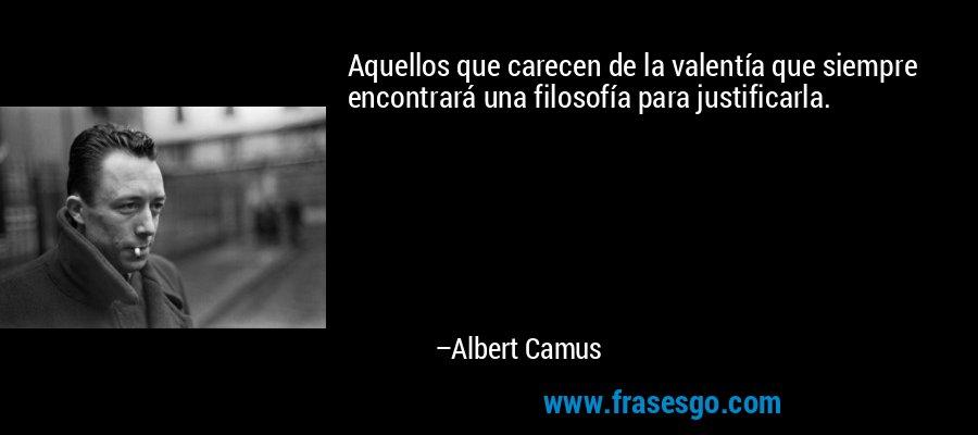 Aquellos que carecen de la valentía que siempre encontrará una filosofía para justificarla. – Albert Camus